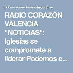 """RADIO CORAZÓN VALENCIA  """"NOTICIAS"""": Iglesias se compromete a liderar Podemos con unida..."""