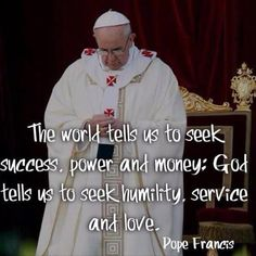 Seek humility, service and love- great words Papa Francisco! Catholic Quotes, Religious Quotes, Great Quotes, Quotes To Live By, Inspirational Quotes, Motivational, The Words, Papa Francisco Frases, Pope Francis Quotes