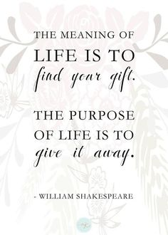 the meaning of LIFE is to find your gift. the purpose of LIFE is to give it away. William Shakespeare