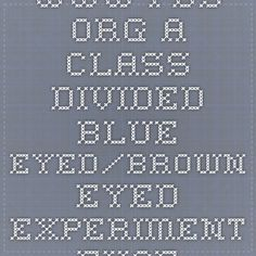 www.pbs.org  A Class Divided Blue Eyed/Brown Eyed Experiment   - Excellent video to teach about discrimination