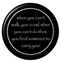 """""""When you can't walk, you crawl. When you can't do that, you find someone to carry you."""" - Firefly"""