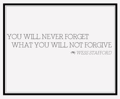 """""""You will never forget what you will not forgive."""" - Wess Stafford, CEO Compassion International"""