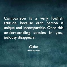 Comparison is a very foolish attitude,  because  each person is unique and incomparable. Once this understanding settles in you,  jealously disappears.