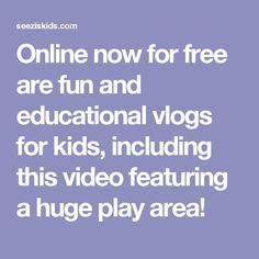 Online now for free are fun and educational vlogs for kids, including this video featuring a huge play area!