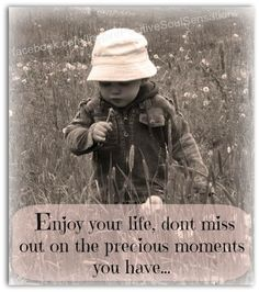 Enjoy your life, don't miss out on the precious moments you have.