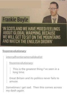 I feel Scottish people are subtly trying to encourage global warming for the sole purpose of killing all of the English people