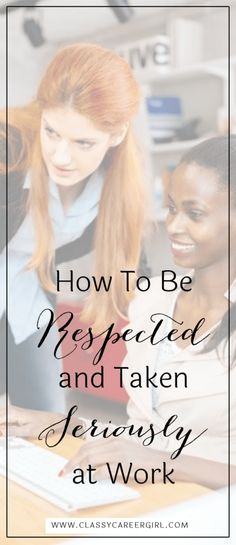 How To Be Respected and Taken Seriously at Work http://www.classycareergirl.com/2012/09/how-to-be-respected-and-taken-seriously-at-work/