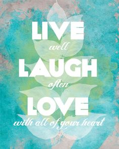 Live well, laugh often, love with all of your heart