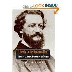 """""""Liberty to the Downtrodden"""": Thomas L. Kane, Romantic Reformer (The Lamar Series in Western History) by Matthew J. Grow. $40.00. Publication: February 3, 2009. Series - The Lamar Series in Western History. 368 pages. Publisher: Yale University Press; First Edition edition (February 3, 2009). Author: Matthew J. Grow"""