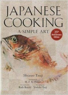 Japanese Cooking: A Simple Art: Shizuo Tsuji, Yoshiki Tsuji, M.F.K. Fisher, Ruth Reichl: 9781568363882: Amazon.com: Books