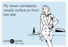Funny Friendship Ecard: My clever comebacks usually surface an hour too late.