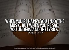 """When you're happy, you enjoy the music. But when you're sad, you understand the lyrics."""