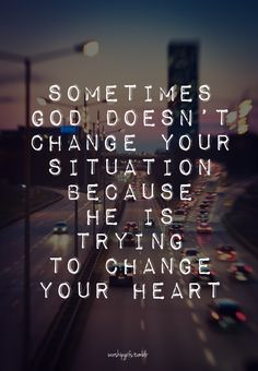 Sometimes God doesn't change your situation because He is trying to change your heart. .....AMEN.