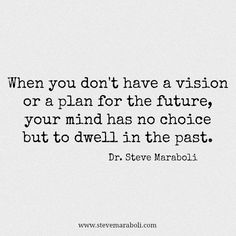 """When you don't have a vision or a plan for the future, your mind has no choice but to dwell in the past."" - Steve Maraboli #quote"