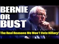 The Real Reasons Bernie Sanders Supporters Will Not Vote For Hillary Clinton - YouTube Published on Apr 2, 2016 The Media is Lying To You! Tim Black explains #BernieOrBust: Why Bernie Sanders supporters Will Not Vote Hillary. Chris Hayes of MSNBC recently interviewed famous actor and activist Susan Sarandon where the topics of Bernie or Bust were discussed. This video gives a thorough explanation of the Bernie or Bust movement. We hope Chris Hayes, Bill Maher. Charles Blow and many others…
