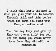 """I think what hurts the most is when you give your all to someone. Through thick and thin, you're there for them. You stick with them, no matter what. Then one day they just give up. The one thing you would never have done, they did with no hesitation. Hurt Quotes, Sad Quotes, Great Quotes, Quotes To Live By, Life Quotes, Inspirational Quotes, Qoutes, Amazing Quotes, Left Me Quotes"