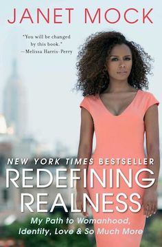 """Redefining Realness: My Path to Womanhood, Identity, Love & So Much More. """"Janet Mock offers inspiring perspective on being young, multicultural, economically challenged, and transgender in America. This memoir follows Mock's quest for identity, from an early, unwavering conviction about her gender to a turbulent adolescence in Honolulu that saw her transitioning during high school, self-medicating with hormones at 15, and flying across the world alone for sex reassignment surgery at just 18…"""""""