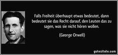 Falls Freiheit überhaupt etwas bedeutet, dann bedeutet sie das Recht darauf, den Leuten das zu sagen, was sie nicht hören wollen. (George Orwell)