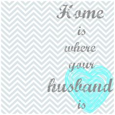 Home is where your husband is. quotes. love. printable. chevron print.  Popular with the Poplins