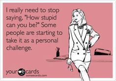 """I really need to stop saying, """"How stupid can you be?"""" Some people are starting to take it as a personal challenge.  ...SO REAL!!!..."""