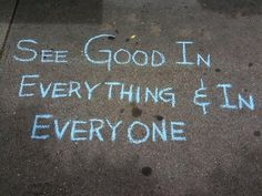 See good in everything.