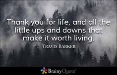 Thank you for life, and all the little ups and downs that make it worth living. - Travis Barker