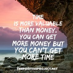 Time is more valuable than money.  You can get more money but you can't get more time