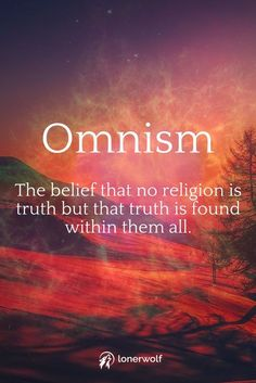 Omnism - truth isn't just found in christianity, hinduism, buddhism or islam, it can be found in all religions. This is true spirituality.