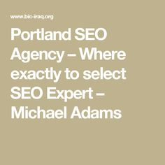 Portland SEO Agency – Where exactly to select SEO Expert – Michael Adams