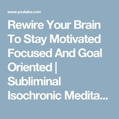 Rewire Your Brain To Stay Motivated Focused And Goal Oriented | Subliminal Isochronic Meditation - YouTube