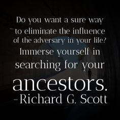 Elder Richard G. Scott, eliminate the influence of adversity by searching for your ancestors Elder Richard G. Scott, eliminate the influence of adversity by searching for your ancestors Gospel Quotes, Christ Quotes, Church Quotes, Lds Quotes, Religious Quotes, Spiritual Quotes, Peace Quotes, Prophet Quotes, Mormon Quotes
