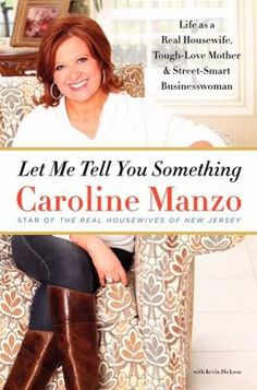 """Let Me Tell You Something : life as a real housewife, tough-love mother, and street-smart businesswoman"" - Caroline Manzo"