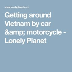 Getting around Vietnam by car & motorcycle - Lonely Planet