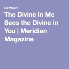The Divine in Me Sees the Divine in You   Meridian Magazine