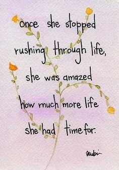 once she stopped rushing through life she was amazed how much more life she had time for