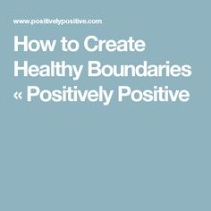 How to Create Healthy Boundaries «  Positively Positive