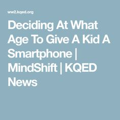 Deciding At What Age To Give A Kid A Smartphone | MindShift | KQED News