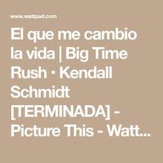 El que me cambio la vida | Big Time Rush • Kendall Schmidt [TERMINADA] - Picture This - Wattpad