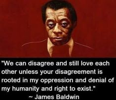 We can disagree and still love each other unless your disagreement is rooted in my oppression and denial of my humanity and right to exist. Black History Quotes, Black History Facts, Wisdom Quotes, Quotes To Live By, Life Quotes, Work Quotes, Mantra, James Baldwin Quotes, Black Lives Matter Quotes