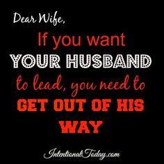 Dear wife, if you want your husband to lead..then get out of his Way! Here's three ways to step out of the way.