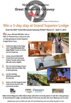 Pin your ultimate MN hike, bike or drive for a chance to win a weekend getaway at Grand Superior Lodge! Here's how: 1) Follow this board. 2) Create a board titled MSP Great Minnesota Getaway Pinfest. 3) Pin 5 (or more) images of your ultimate Minnesota hike, bike or drive getaway. 4) Use the hashtag #MSPgetawaypinfest for each pin. 5) Re-pin this image & paste a link to your board in the comments section below. Contest runs March 22 - April 11, 2013.