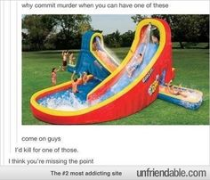 Watch, I'll be going to therapy, Therapist: Tell me what's wrong. Me: *Sniffs* *Tears fall* MY MOM NEVER GOT ME AN INFLATABLE WATER SLIDE THING!!