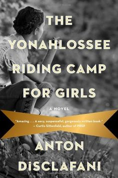 The Yonahlossee Riding Camp for Girls by Anton DiScalfani: A lush, sexy, evocative debut novel of family secrets and girls'-school rituals, set in the 1930s South