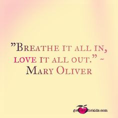 """""""Breathe it all in, love it all out."""" Mary Oliver"""