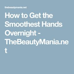 How to Get the Smoothest Hands Overnight - TheBeautyMania.net