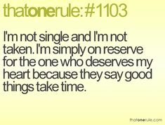 I'm not single and I'm not taken. I'm simply on reserve for the one who deserves my heart because they say good things take time.