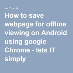 How to save webpage for offline viewing on Android using google Chrome - lets IT simply Use Google, Google Chrome, Web Browser, Ecommerce Hosting, Android, Technology, Let It Be, Tech, Tecnologia