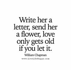 Write her a letter, send her a flower, love only gets old if you let it. – William Chapman