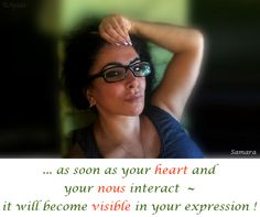 ... as soon as your #heart and your #nous interact  ~ it will become #visible in your expression !