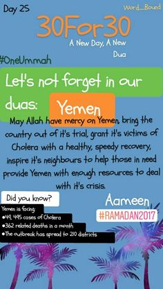 A New Day, A New Dua  Day 25 Yemen faces a severe humanitarian crisis as countries around it feast this year in this blessed month.  ●49, 495 suspected cases of cholera ●362 associated deaths  ●Outbreak started in October 2016.  ●Between 27 April and 18 May 2017, there has been a significant upsurge in the number of suspected cholera cases. ●The outbreak has spread to around 210 districts in 18 governorates across the country.  All this happens while elite neighbouring countries spar with…